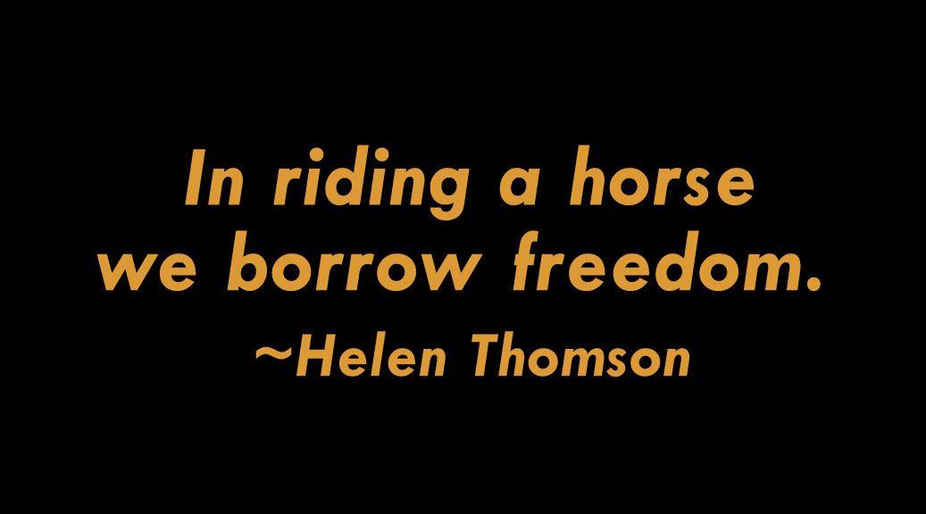 In riding a horse we borrow freedom. - Helen Thomson
